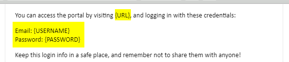 """""""You can access the portal by visiting {URL}, and logging in with these credentials: Email {USERNAME} Password: {PASSWORD} Keep this login info in a safe place, and remember not to share them with anyone!"""""""